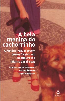A bela menina do cachorrinho - A história real da jovem que enfrentou um seqüestro e o inferno das drogas